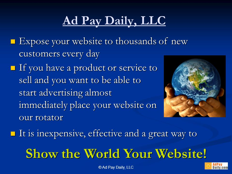 © Ad Pay Daily, LLC If you have a product or service to sell and you want to be able to start advertising almost immediately place your website on our rotator If you have a product or service to sell and you want to be able to start advertising almost immediately place your website on our rotator Ad Pay Daily, LLC It is inexpensive, effective and a great way to It is inexpensive, effective and a great way to Show the World Your Website.