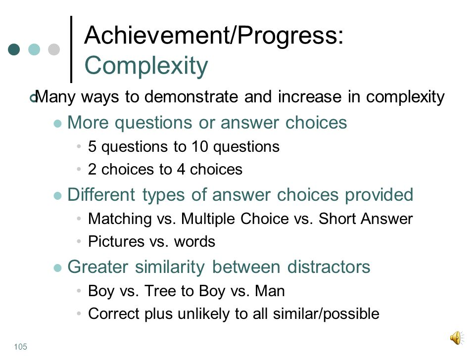 Achievement/Progress: Complexity Many ways to demonstrate and increase in complexity More questions or answer choices 5 questions to 10 questions 2 choices to 4 choices Different types of answer choices provided Matching vs.