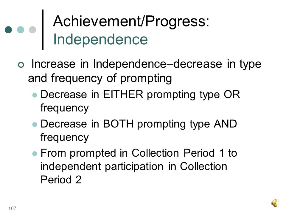 Achievement/Progress: Independence Increase in Independence–decrease in type and frequency of prompting Decrease in EITHER prompting type OR frequency Decrease in BOTH prompting type AND frequency From prompted in Collection Period 1 to independent participation in Collection Period 2 107