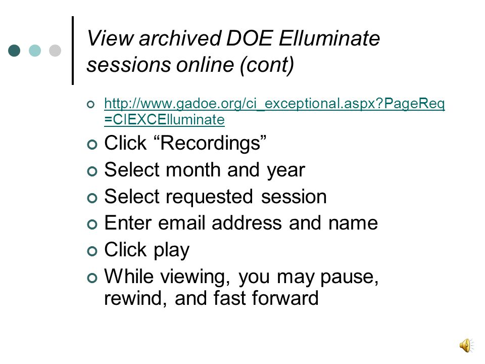 http://www.gadoe.org/ci_exceptional.aspx?PageReq =CIEXCElluminate Click Recordings Select month and year Select requested session Enter email address and name Click play While viewing, you may pause, rewind, and fast forward View archived DOE Elluminate sessions online (cont)