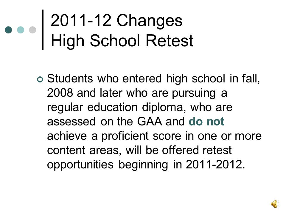 2011-12 Changes High School Retest Students who entered high school in fall, 2008 and later who are pursuing a regular education diploma, who are assessed on the GAA and do not achieve a proficient score in one or more content areas, will be offered retest opportunities beginning in 2011-2012.