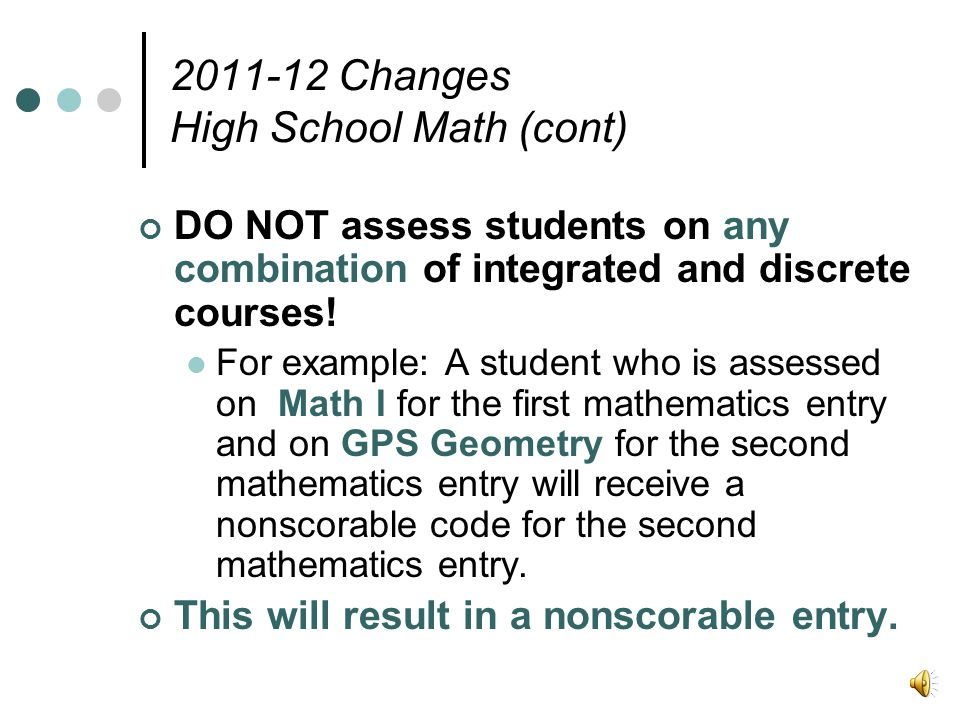 2011-12 Changes High School Math (cont) DO NOT assess students on any combination of integrated and discrete courses.