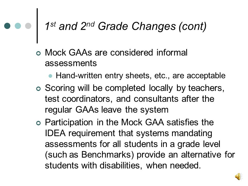 1 st and 2 nd Grade Changes (cont) Mock GAAs are considered informal assessments Hand-written entry sheets, etc., are acceptable Scoring will be completed locally by teachers, test coordinators, and consultants after the regular GAAs leave the system Participation in the Mock GAA satisfies the IDEA requirement that systems mandating assessments for all students in a grade level (such as Benchmarks) provide an alternative for students with disabilities, when needed.