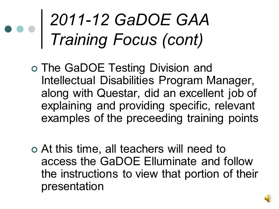 The GaDOE Testing Division and Intellectual Disabilities Program Manager, along with Questar, did an excellent job of explaining and providing specific, relevant examples of the preceeding training points At this time, all teachers will need to access the GaDOE Elluminate and follow the instructions to view that portion of their presentation 2011-12 GaDOE GAA Training Focus (cont)
