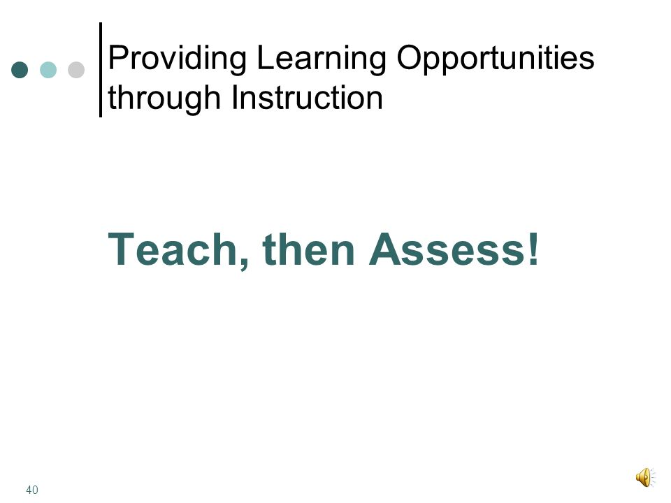 Providing Learning Opportunities through Instruction Teach, then Assess! 40