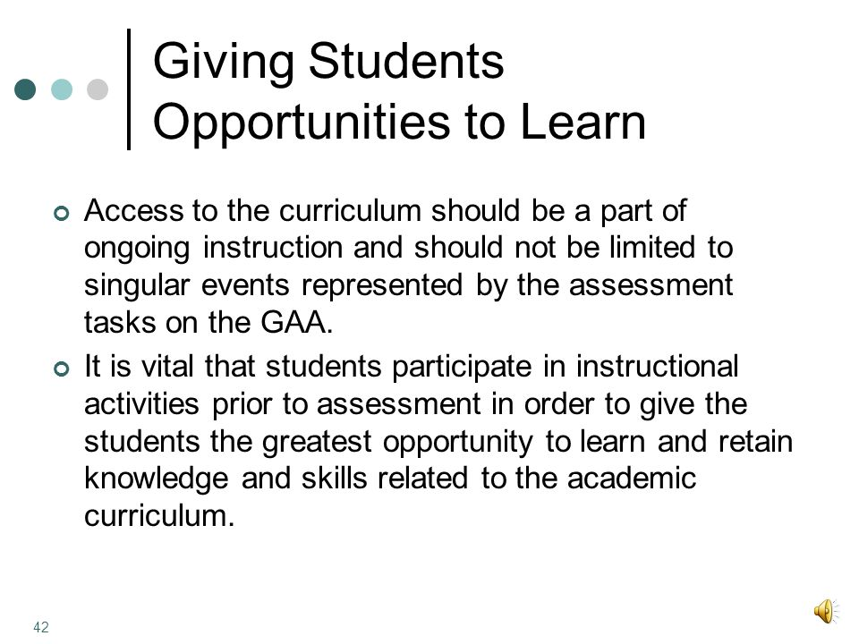 Giving Students Opportunities to Learn Access to the curriculum should be a part of ongoing instruction and should not be limited to singular events represented by the assessment tasks on the GAA.