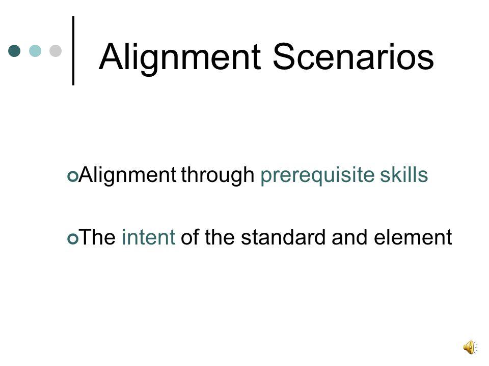 Alignment Scenarios Alignment through prerequisite skills The intent of the standard and element