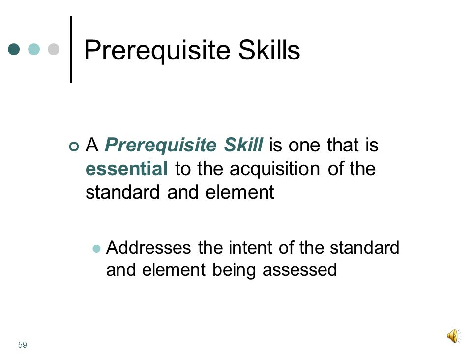 Prerequisite Skills A Prerequisite Skill is one that is essential to the acquisition of the standard and element Addresses the intent of the standard and element being assessed 59