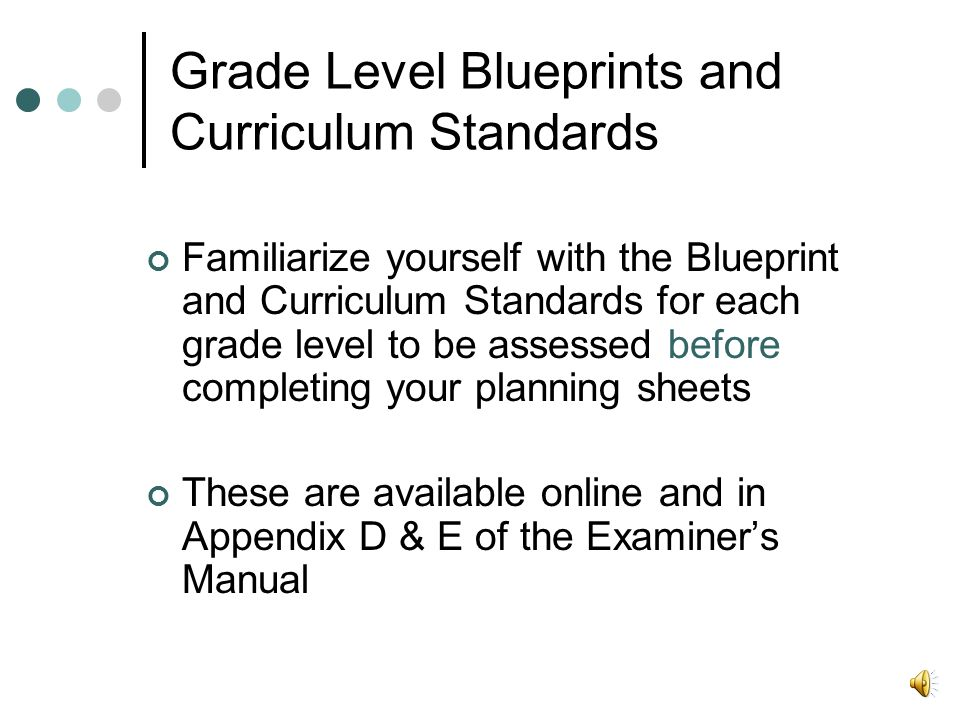 Grade Level Blueprints and Curriculum Standards Familiarize yourself with the Blueprint and Curriculum Standards for each grade level to be assessed before completing your planning sheets These are available online and in Appendix D & E of the Examiner's Manual