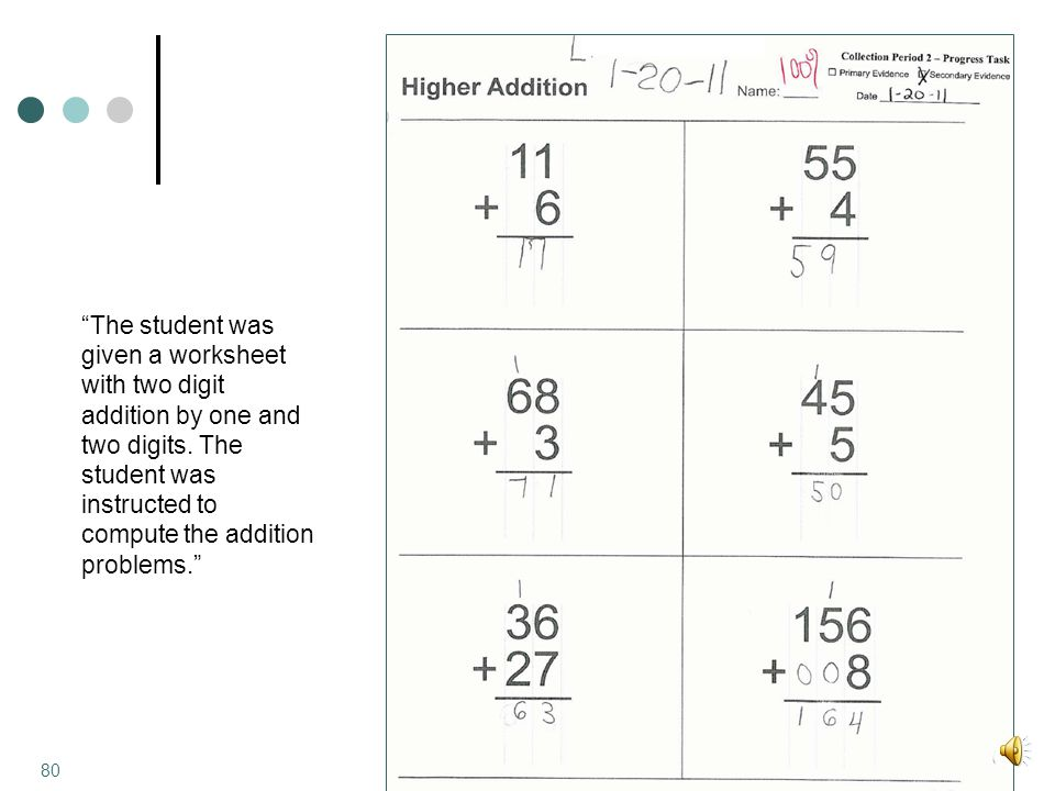 The student was given a worksheet with two digit addition by one and two digits.