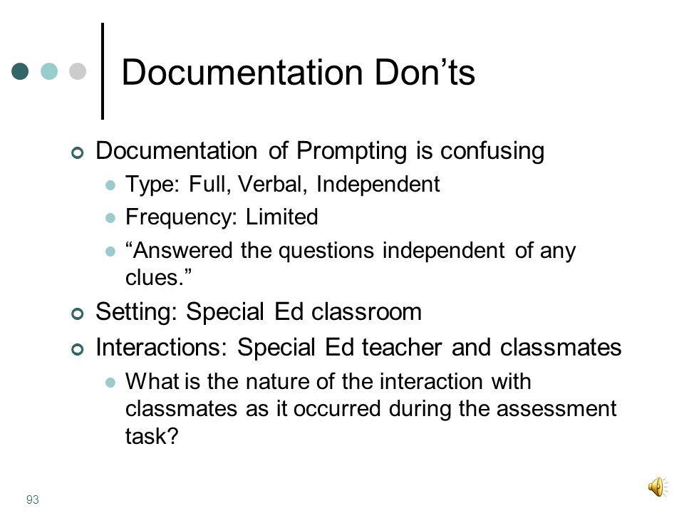 Documentation Don'ts Documentation of Prompting is confusing Type: Full, Verbal, Independent Frequency: Limited Answered the questions independent of any clues. Setting: Special Ed classroom Interactions: Special Ed teacher and classmates What is the nature of the interaction with classmates as it occurred during the assessment task.