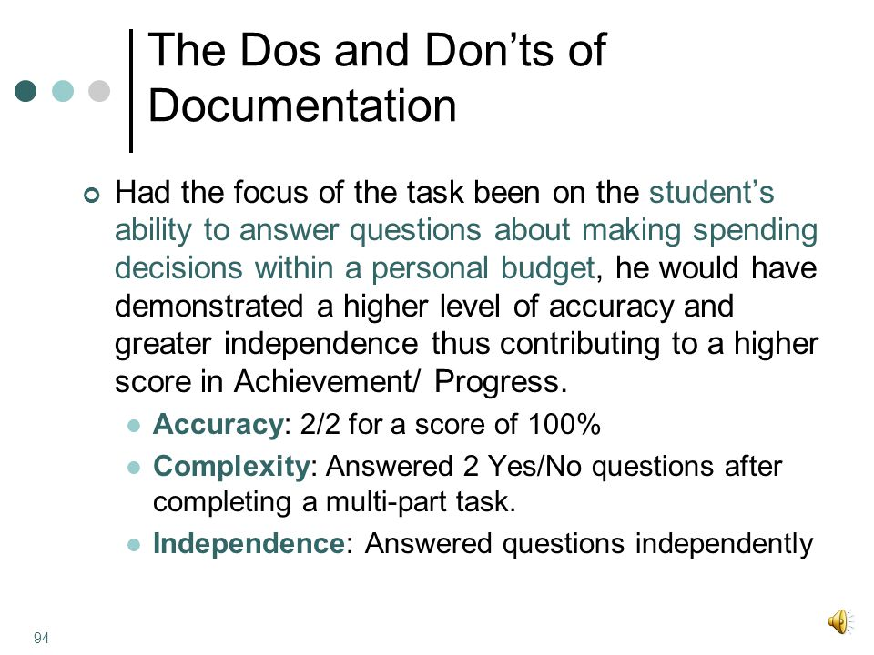 The Dos and Don'ts of Documentation Had the focus of the task been on the student's ability to answer questions about making spending decisions within a personal budget, he would have demonstrated a higher level of accuracy and greater independence thus contributing to a higher score in Achievement/ Progress.