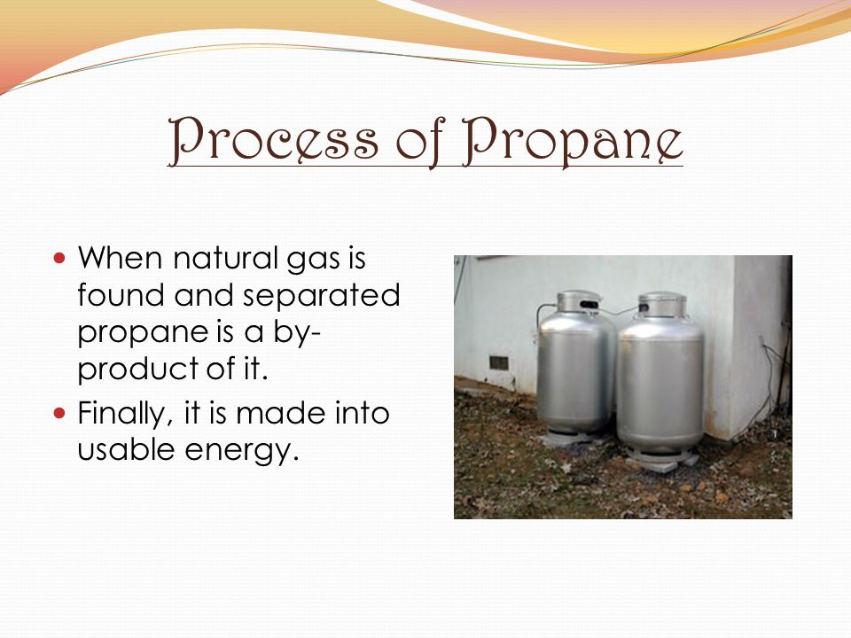 Process of Propane When natural gas is found and separated propane is a by- product of it. Finally, it is made into usable energy.