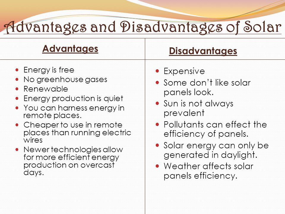Advantages and Disadvantages of Solar Advantages Disadvantages Energy is free No greenhouse gases Renewable Energy production is quiet You can harness