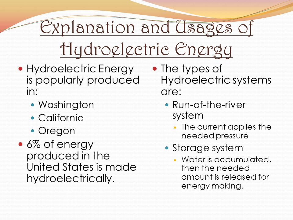 Explanation and Usages of Hydroelectric Energy Hydroelectric Energy is popularly produced in: Washington California Oregon 6% of energy produced in th