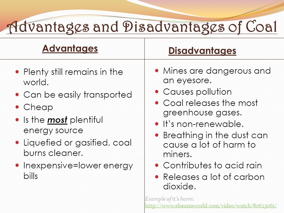 Advantages and Disadvantages of Coal Advantages Disadvantages Plenty still remains in the world. Can be easily transported Cheap Is the most plentiful