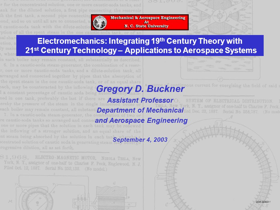 Electromechanics: Integrating 19 th Century Theory with 21 st Century Technology – Applications to Aerospace Systems Gregory D. Buckner Assistant Prof
