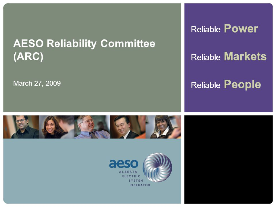Reliable Power Reliable Markets Reliable People Reliable Power Reliable Markets Reliable People AESO Reliability Committee (ARC) March 27, 2009