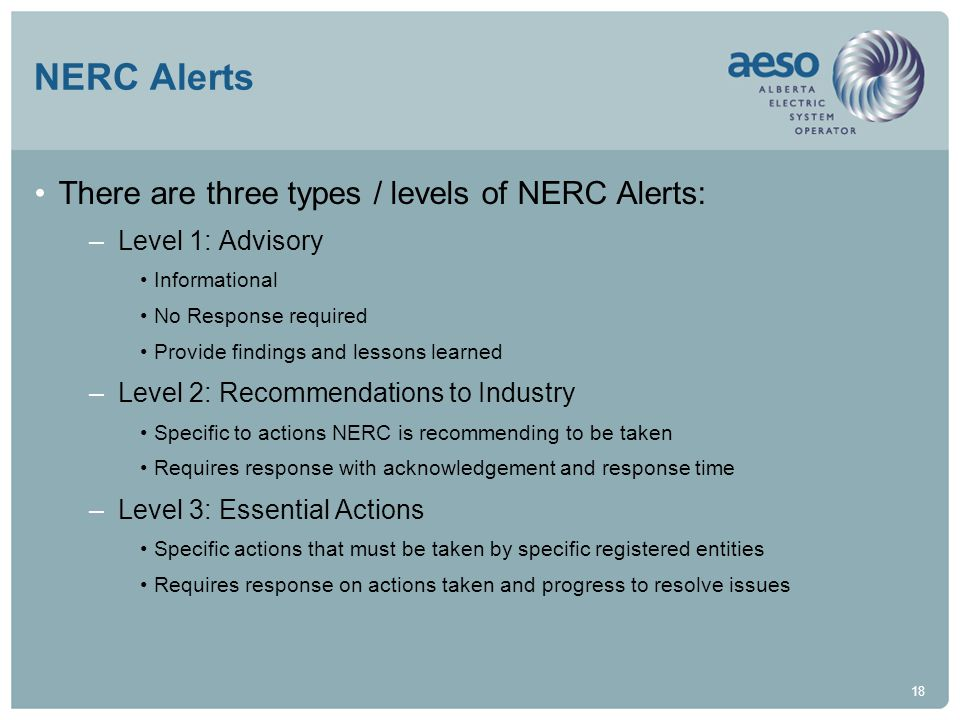 18 NERC Alerts There are three types / levels of NERC Alerts: –Level 1: Advisory Informational No Response required Provide findings and lessons learned –Level 2: Recommendations to Industry Specific to actions NERC is recommending to be taken Requires response with acknowledgement and response time –Level 3: Essential Actions Specific actions that must be taken by specific registered entities Requires response on actions taken and progress to resolve issues