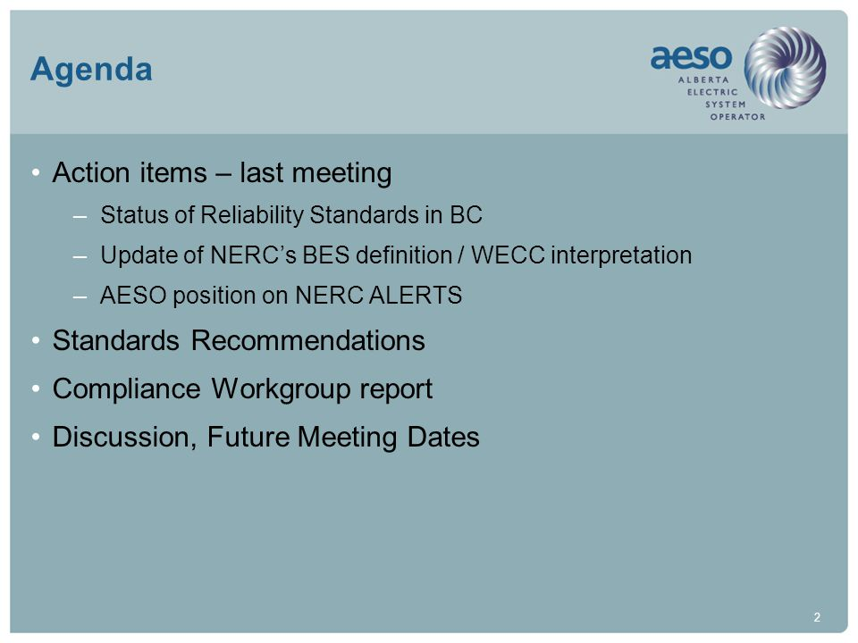 2 Agenda Action items – last meeting –Status of Reliability Standards in BC –Update of NERC's BES definition / WECC interpretation –AESO position on NERC ALERTS Standards Recommendations Compliance Workgroup report Discussion, Future Meeting Dates