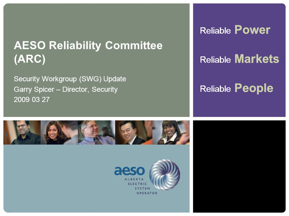 Reliable Power Reliable Markets Reliable People Reliable Power Reliable Markets Reliable People AESO Reliability Committee (ARC) Security Workgroup (SWG) Update Garry Spicer – Director, Security 2009 03 27