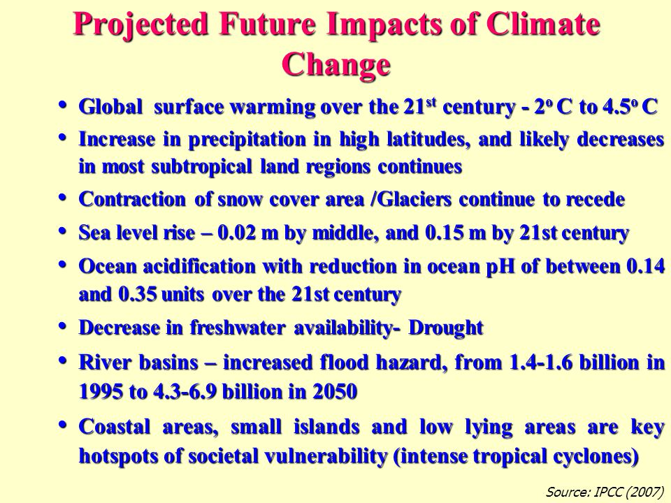 Projected Future Impacts of Climate Change Global surface warming over the 21 st century - 2 o C to 4.5 o C Global surface warming over the 21 st century - 2 o C to 4.5 o C Increase in precipitation in high latitudes, and likely decreases in most subtropical land regions continues Increase in precipitation in high latitudes, and likely decreases in most subtropical land regions continues Contraction of snow cover area /Glaciers continue to recede Contraction of snow cover area /Glaciers continue to recede Sea level rise – 0.02 m by middle, and 0.15 m by 21st century Sea level rise – 0.02 m by middle, and 0.15 m by 21st century Ocean acidification with reduction in ocean pH of between 0.14 and 0.35 units over the 21st century Ocean acidification with reduction in ocean pH of between 0.14 and 0.35 units over the 21st century Decrease in freshwater availability- Drought Decrease in freshwater availability- Drought River basins – increased flood hazard, from 1.4-1.6 billion in 1995 to 4.3-6.9 billion in 2050 River basins – increased flood hazard, from 1.4-1.6 billion in 1995 to 4.3-6.9 billion in 2050 Coastal areas, small islands and low lying areas are key hotspots of societal vulnerability (intense tropical cyclones) Coastal areas, small islands and low lying areas are key hotspots of societal vulnerability (intense tropical cyclones) Source: IPCC (2007)