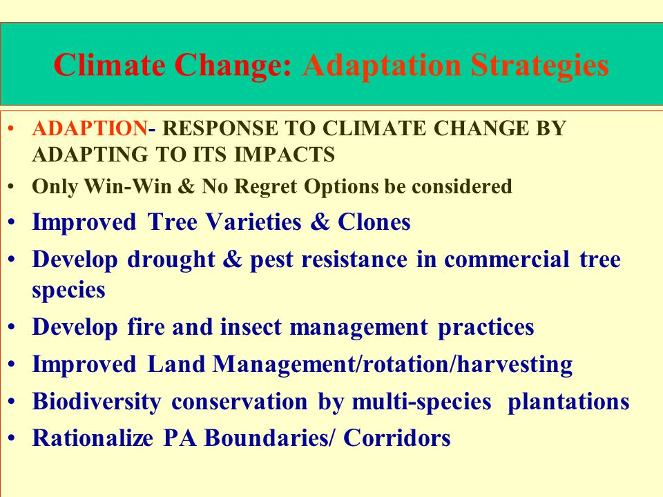 Climate Change: Adaptation Strategies ADAPTION- RESPONSE TO CLIMATE CHANGE BY ADAPTING TO ITS IMPACTS Only Win-Win & No Regret Options be considered Improved Tree Varieties & Clones Develop drought & pest resistance in commercial tree species Develop fire and insect management practices Improved Land Management/rotation/harvesting Biodiversity conservation by multi-species plantations Rationalize PA Boundaries/ Corridors