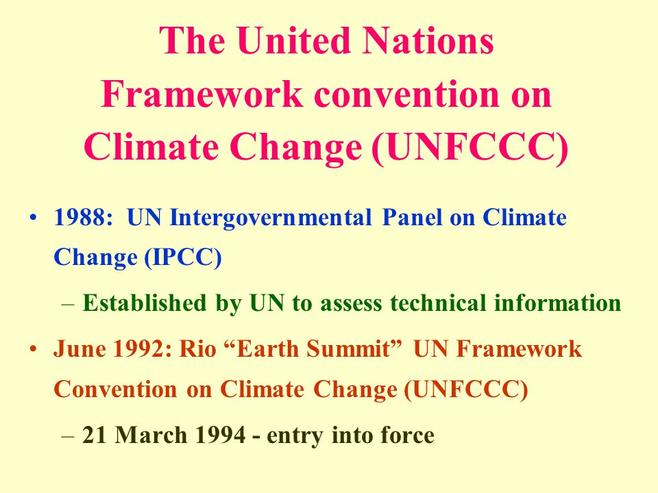 The United Nations Framework convention on Climate Change (UNFCCC) 1988: UN Intergovernmental Panel on Climate Change (IPCC) –Established by UN to assess technical information June 1992: Rio Earth Summit UN Framework Convention on Climate Change (UNFCCC) –21 March 1994 - entry into force