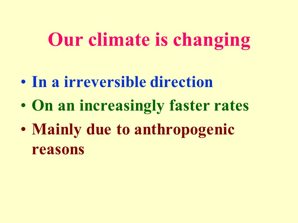 Our climate is changing In a irreversible direction On an increasingly faster rates Mainly due to anthropogenic reasons