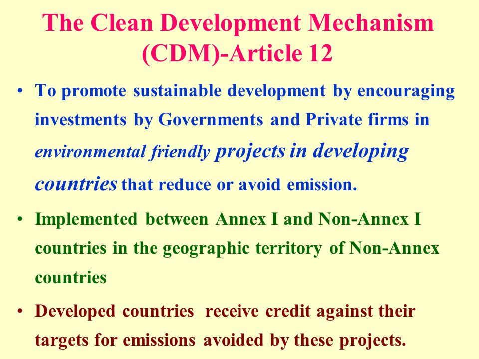 To promote sustainable development by encouraging investments by Governments and Private firms in environmental friendly projects in developing countries that reduce or avoid emission.