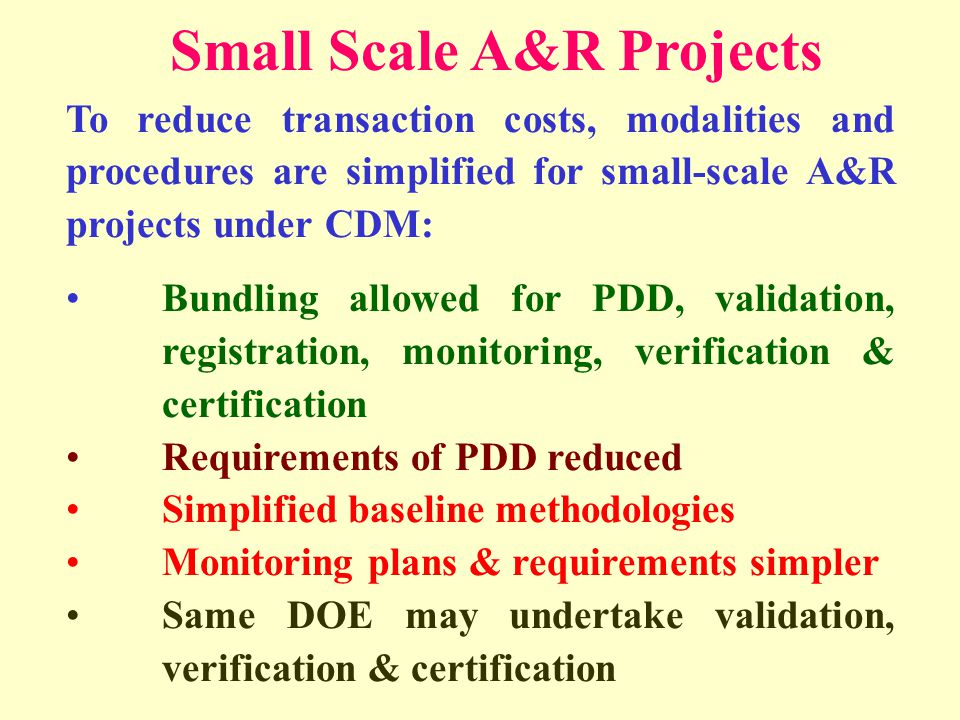 To reduce transaction costs, modalities and procedures are simplified for small-scale A&R projects under CDM: Bundling allowed for PDD, validation, registration, monitoring, verification & certification Requirements of PDD reduced Simplified baseline methodologies Monitoring plans & requirements simpler Same DOE may undertake validation, verification & certification