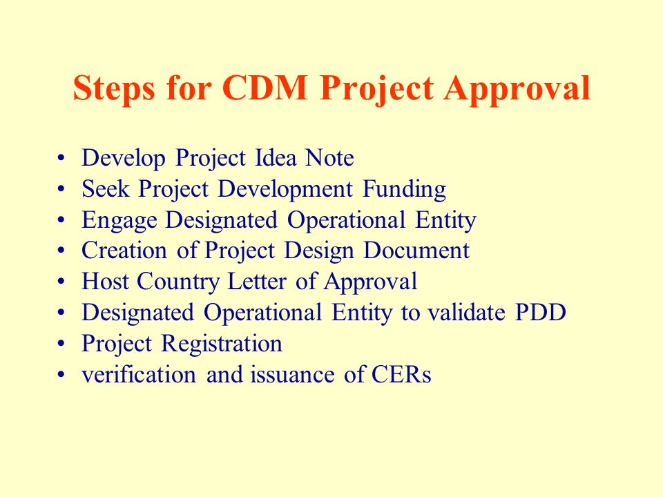 Steps for CDM Project Approval Develop Project Idea Note Seek Project Development Funding Engage Designated Operational Entity Creation of Project Design Document Host Country Letter of Approval Designated Operational Entity to validate PDD Project Registration verification and issuance of CERs