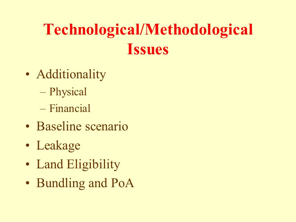 Technological/Methodological Issues Additionality –Physical –Financial Baseline scenario Leakage Land Eligibility Bundling and PoA