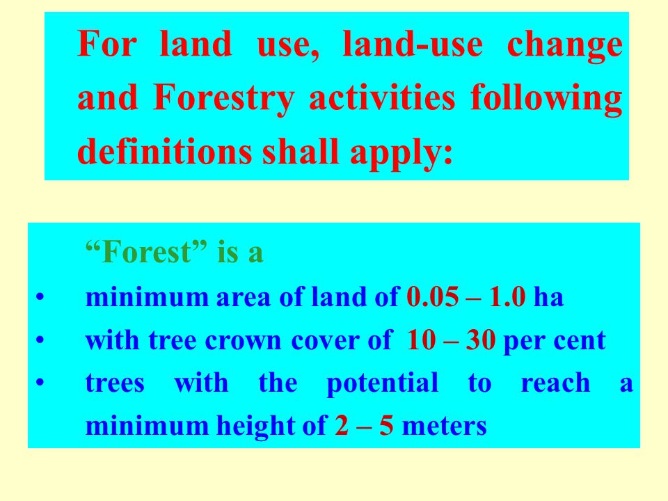 Forest is a minimum area of land of 0.05 – 1.0 ha with tree crown cover of 10 – 30 per cent trees with the potential to reach a minimum height of 2 – 5 meters For land use, land-use change and Forestry activities following definitions shall apply: