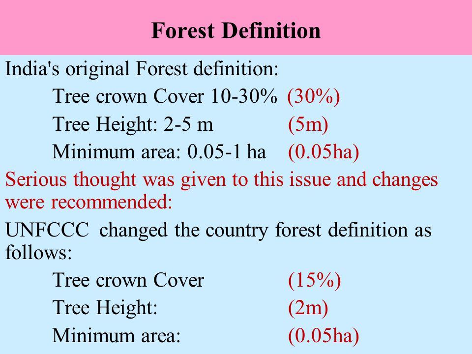 Forest Definition India s original Forest definition: Tree crown Cover 10-30% (30%) Tree Height: 2-5 m(5m) Minimum area: 0.05-1 ha(0.05ha) Serious thought was given to this issue and changes were recommended: UNFCCC changed the country forest definition as follows: Tree crown Cover (15%) Tree Height: (2m) Minimum area: (0.05ha)