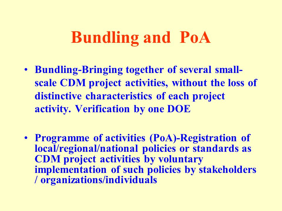 Bundling and PoA Bundling-Bringing together of several small- scale CDM project activities, without the loss of distinctive characteristics of each project activity.