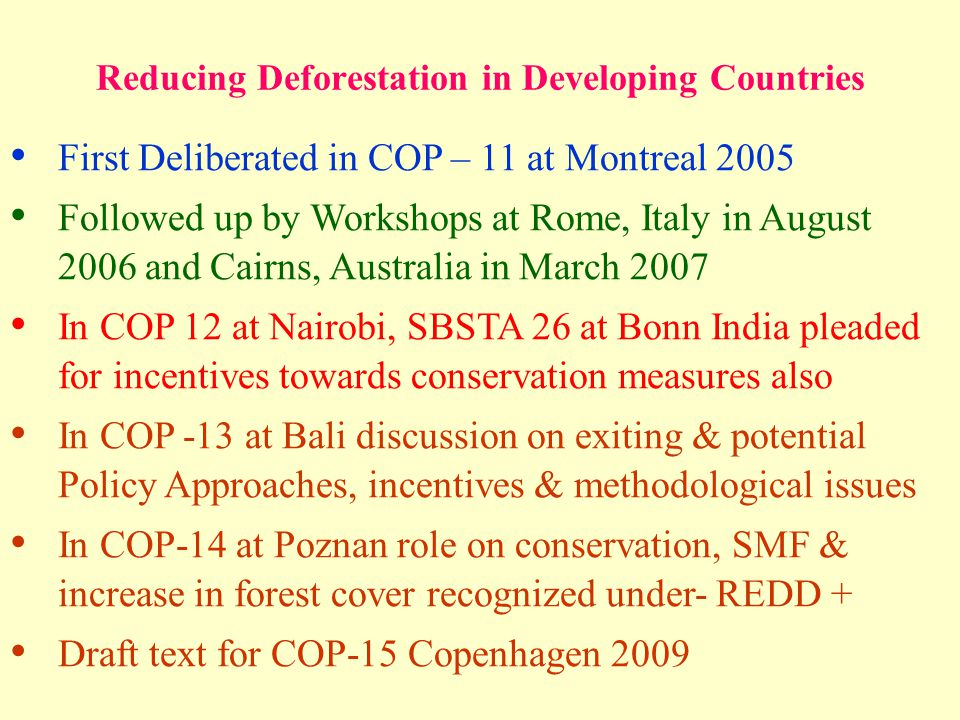 Reducing Deforestation in Developing Countries First Deliberated in COP – 11 at Montreal 2005 Followed up by Workshops at Rome, Italy in August 2006 and Cairns, Australia in March 2007 In COP 12 at Nairobi, SBSTA 26 at Bonn India pleaded for incentives towards conservation measures also In COP -13 at Bali discussion on exiting & potential Policy Approaches, incentives & methodological issues In COP-14 at Poznan role on conservation, SMF & increase in forest cover recognized under- REDD + Draft text for COP-15 Copenhagen 2009