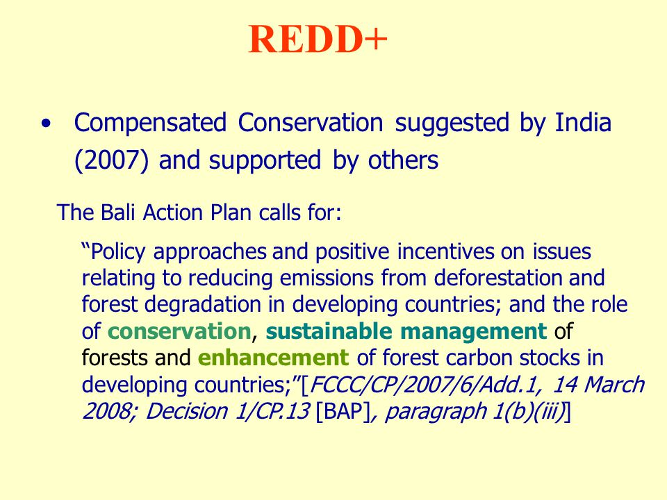 """Compensated Conservation suggested by India (2007) and supported by others REDD+ The Bali Action Plan calls for: """"Policy approaches and positive incen"""
