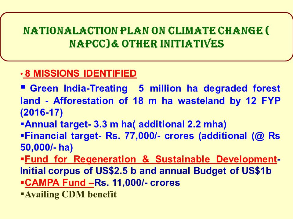 NATIONALACTION PLAN ON CLIMATE CHANGE ( NAPCC)& OTHER INITIATIVES 8 MISSIONS IDENTIFIED  Green India-Treating 5 million ha degraded forest land - Afforestation of 18 m ha wasteland by 12 FYP (2016-17)  Annual target- 3.3 m ha( additional 2.2 mha)  Financial target- Rs.