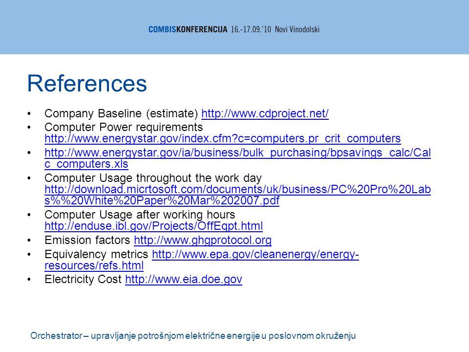 Company Baseline (estimate) http://www.cdproject.net/http://www.cdproject.net/ Computer Power requirements http://www.energystar.gov/index.cfm?c=computers.pr_crit_computers http://www.energystar.gov/index.cfm?c=computers.pr_crit_computers http://www.energystar.gov/ia/business/bulk_purchasing/bpsavings_calc/Cal c_computers.xlshttp://www.energystar.gov/ia/business/bulk_purchasing/bpsavings_calc/Cal c_computers.xls Computer Usage throughout the work day http://download.micrtosoft.com/documents/uk/business/PC%20Pro%20Lab s%20White%20Paper%20Mar%202007.pdf http://download.micrtosoft.com/documents/uk/business/PC%20Pro%20Lab s%20White%20Paper%20Mar%202007.pdf Computer Usage after working hours http://enduse.ibl.gov/Projects/OffEqpt.html http://enduse.ibl.gov/Projects/OffEqpt.html Emission factors http://www.ghgprotocol.orghttp://www.ghgprotocol.org Equivalency metrics http://www.epa.gov/cleanenergy/energy- resources/refs.htmlhttp://www.epa.gov/cleanenergy/energy- resources/refs.html Electricity Cost http://www.eia.doe.govhttp://www.eia.doe.gov Orchestrator – upravljanje potrošnjom električne energije u poslovnom okruženju References
