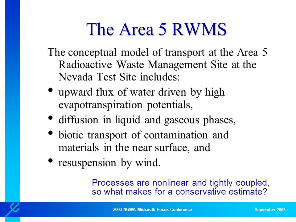 2003 NGWA Midsouth Focus Conference September 2003 The Area 5 RWMS The conceptual model of transport at the Area 5 Radioactive Waste Management Site at the Nevada Test Site includes: upward flux of water driven by high evapotranspiration potentials, diffusion in liquid and gaseous phases, biotic transport of contamination and materials in the near surface, and resuspension by wind.