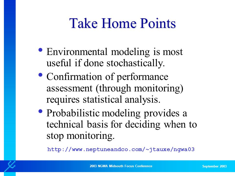 2003 NGWA Midsouth Focus Conference September 2003 Take Home Points Environmental modeling is most useful if done stochastically.