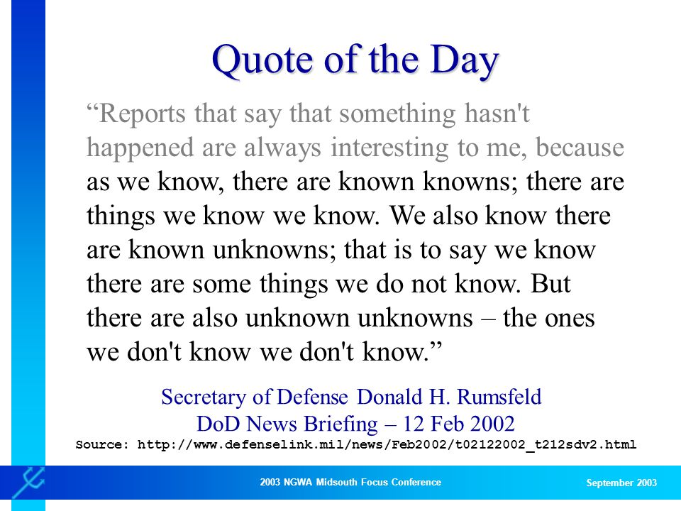 2003 NGWA Midsouth Focus Conference September 2003 Quote of the Day Reports that say that something hasn t happened are always interesting to me, because as we know, there are known knowns; there are things we know we know.
