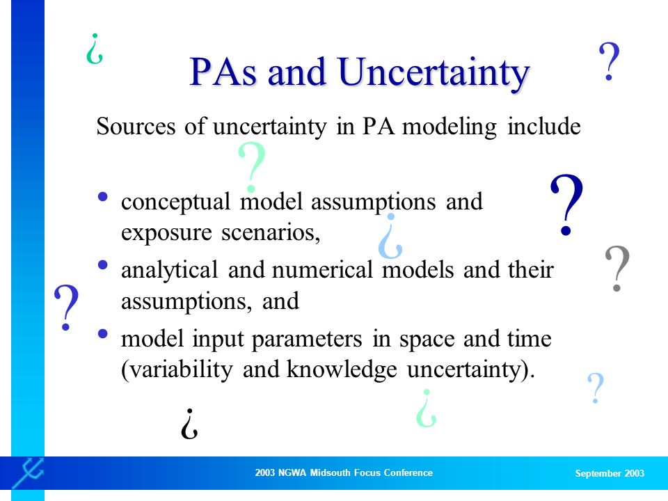 2003 NGWA Midsouth Focus Conference September 2003 PAs and Uncertainty Sources of uncertainty in PA modeling include conceptual model assumptions and exposure scenarios, analytical and numerical models and their assumptions, and model input parameters in space and time (variability and knowledge uncertainty).