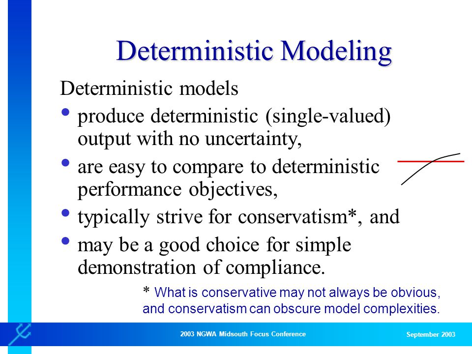 2003 NGWA Midsouth Focus Conference September 2003 Deterministic Modeling Deterministic models produce deterministic (single-valued) output with no uncertainty, are easy to compare to deterministic performance objectives, typically strive for conservatism*, and may be a good choice for simple demonstration of compliance.