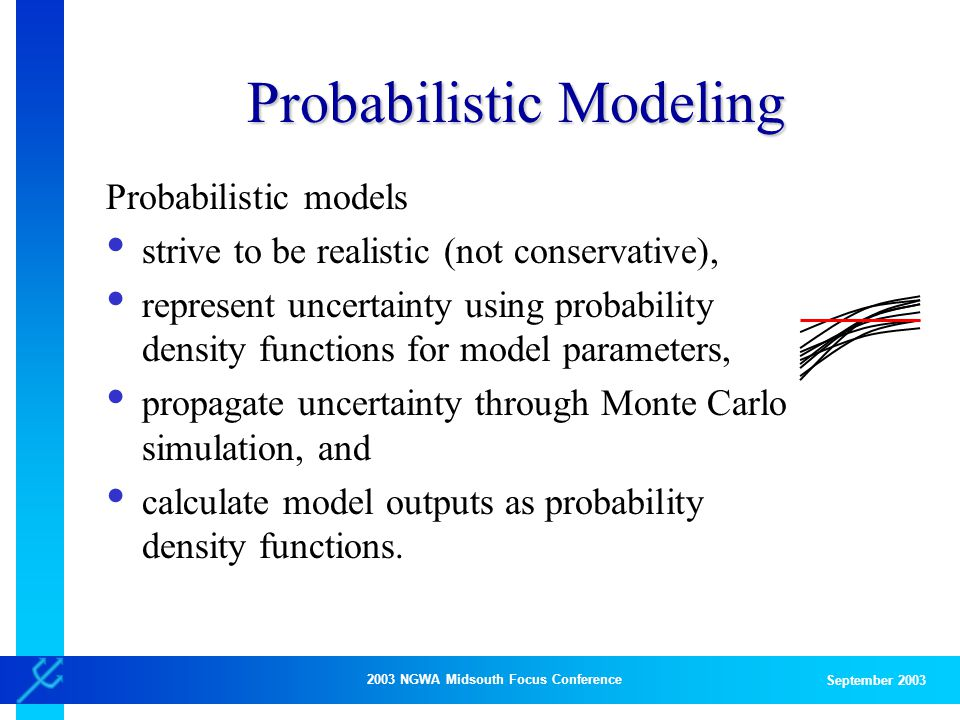 2003 NGWA Midsouth Focus Conference September 2003 Probabilistic Modeling Probabilistic models strive to be realistic (not conservative), represent uncertainty using probability density functions for model parameters, propagate uncertainty through Monte Carlo simulation, and calculate model outputs as probability density functions.