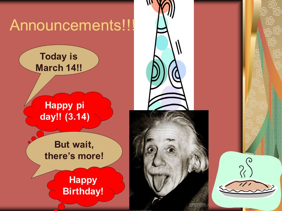 Announcements!!! Today is March 14!! Happy pi day!! (3.14) But wait, there's more! Happy Birthday!