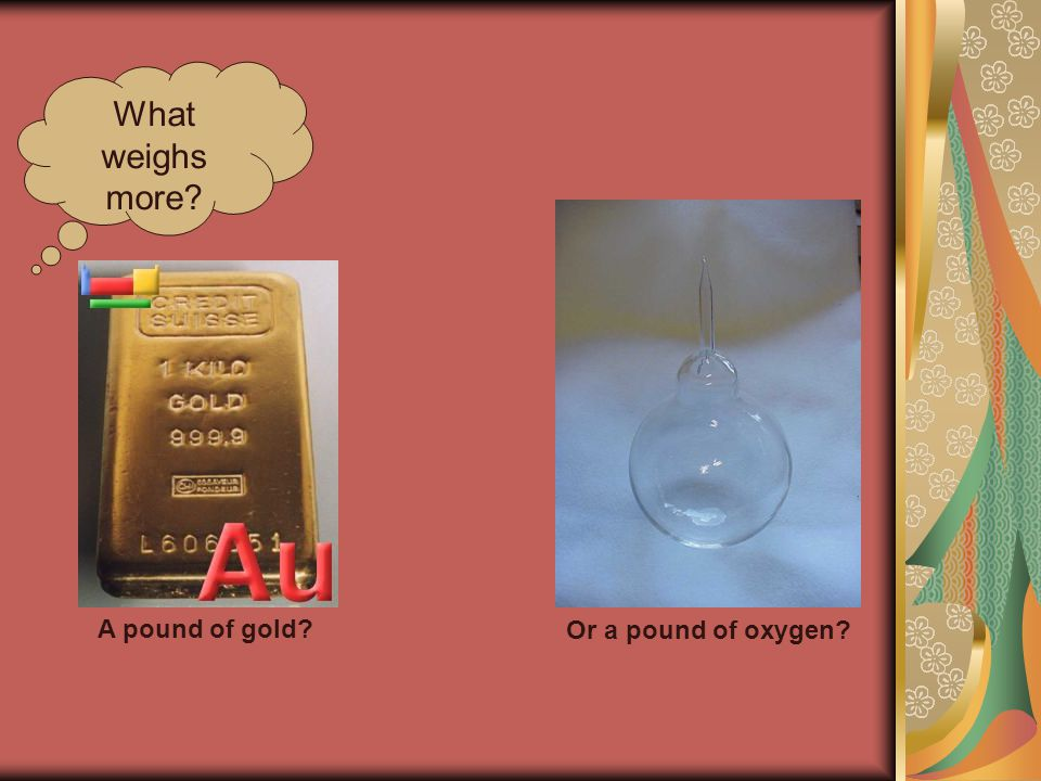 What weighs more? A pound of gold? Or a pound of oxygen?