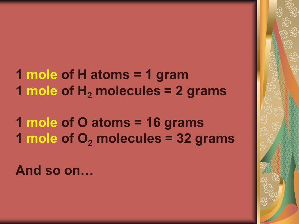 1 mole of H atoms = 1 gram 1 mole of H 2 molecules = 2 grams 1 mole of O atoms = 16 grams 1 mole of O 2 molecules = 32 grams And so on…