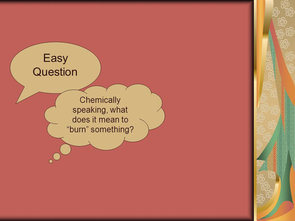 Easy Question Chemically speaking, what does it mean to burn something?